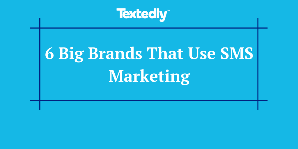 6 Big Brands That Use SMS Marketing